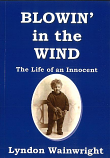 BLOWIN' IN THE WIND - THE LIFE OF AN INNOCENT by LYNDON WAINWRIGHT